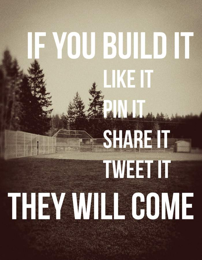 If you build it {your blog}, like it, pin it, share it, tweet it, they will come!