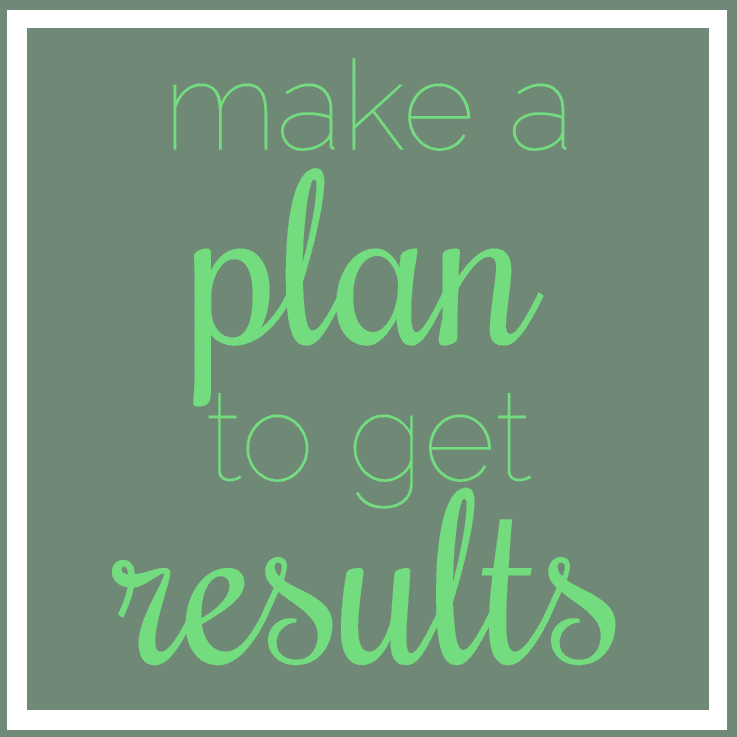 Make a plan to get results